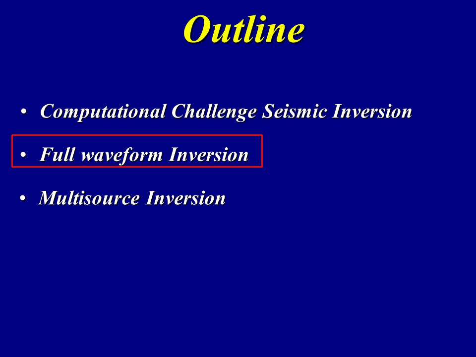 Computational Challenge Seismic InversionComputational Challenge Seismic Inversion Outline Full waveform InversionFull waveform Inversion Multisource InversionMultisource Inversion