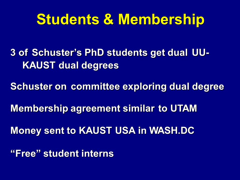 Students & Membership 3 of Schuster's PhD students get dual UU- KAUST dual degrees Schuster on committee exploring dual degree Membership agreement similar to UTAM Money sent to KAUST USA in WASH.DC Free student interns