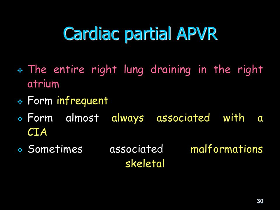 30 Cardiac partial APVR   The entire right lung draining in the right atrium   Form infrequent   Form almost always associated with a CIA   Sometimes associated malformations skeletal