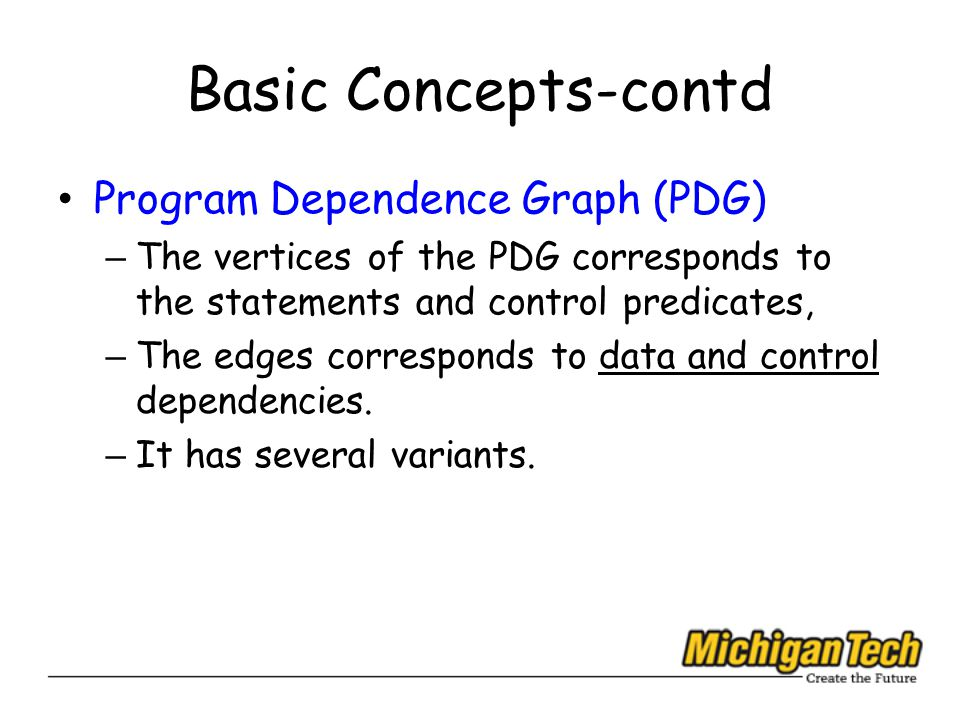 Basic Concepts-contd Program Dependence Graph (PDG) – The vertices of the PDG corresponds to the statements and control predicates, – The edges corresponds to data and control dependencies.