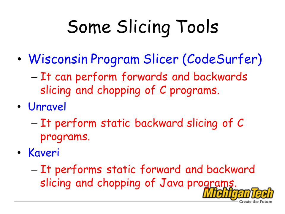 Some Slicing Tools Wisconsin Program Slicer (CodeSurfer) – It can perform forwards and backwards slicing and chopping of C programs.