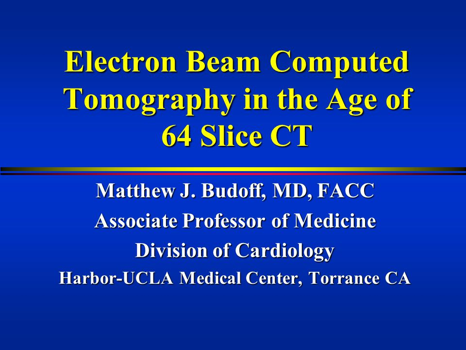 Electron Beam Computed Tomography in the Age of 64 Slice CT Matthew J.