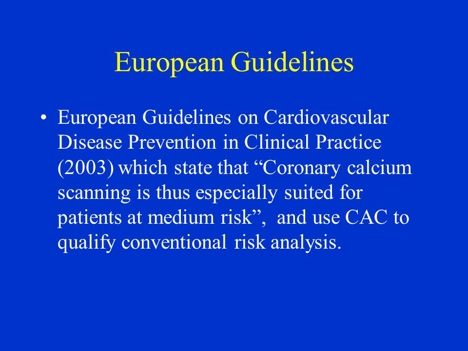 European Guidelines European Guidelines on Cardiovascular Disease Prevention in Clinical Practice (2003) which state that Coronary calcium scanning is thus especially suited for patients at medium risk , and use CAC to qualify conventional risk analysis.
