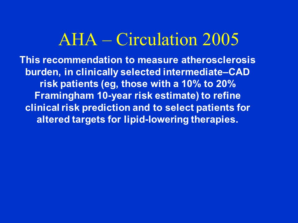 AHA – Circulation 2005 This recommendation to measure atherosclerosis burden, in clinically selected intermediate–CAD risk patients (eg, those with a 10% to 20% Framingham 10-year risk estimate) to refine clinical risk prediction and to select patients for altered targets for lipid-lowering therapies.