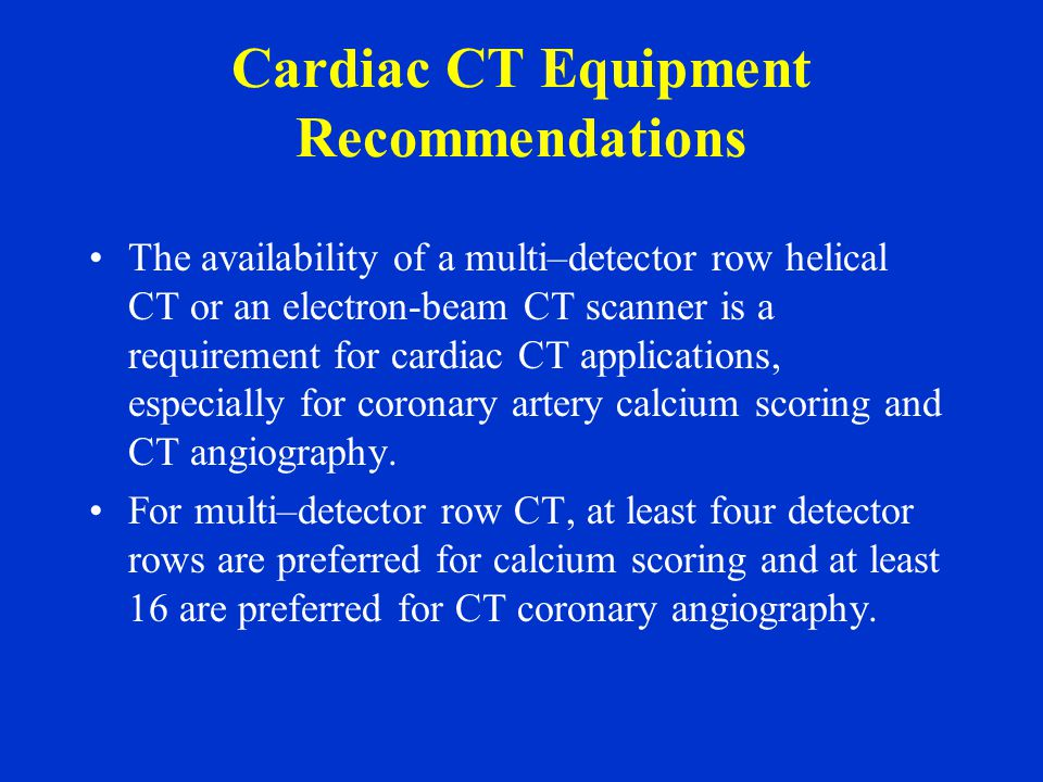 Cardiac CT Equipment Recommendations The availability of a multi–detector row helical CT or an electron-beam CT scanner is a requirement for cardiac CT applications, especially for coronary artery calcium scoring and CT angiography.