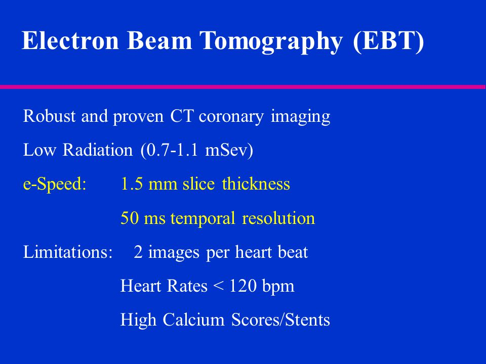 Electron Beam Tomography (EBT) Robust and proven CT coronary imaging Low Radiation (0.7-1.1 mSev) e-Speed: 1.5 mm slice thickness 50 ms temporal resolution Limitations: 2 images per heart beat Heart Rates < 120 bpm High Calcium Scores/Stents