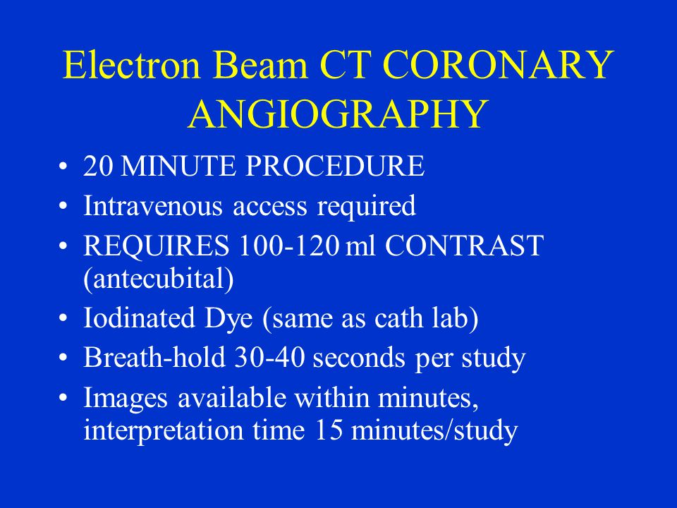 Electron Beam CT CORONARY ANGIOGRAPHY 20 MINUTE PROCEDURE Intravenous access required REQUIRES 100-120 ml CONTRAST (antecubital) Iodinated Dye (same as cath lab) Breath-hold 30-40 seconds per study Images available within minutes, interpretation time 15 minutes/study
