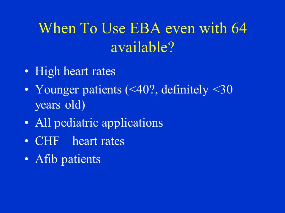 When To Use EBA even with 64 available? High heart rates Younger patients (<40?, definitely <30 years old) All pediatric applications CHF – heart rate