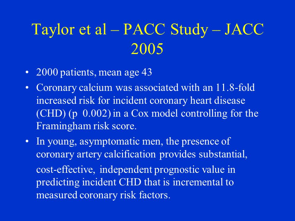 Taylor et al – PACC Study – JACC 2005 2000 patients, mean age 43 Coronary calcium was associated with an 11.8-fold increased risk for incident coronar