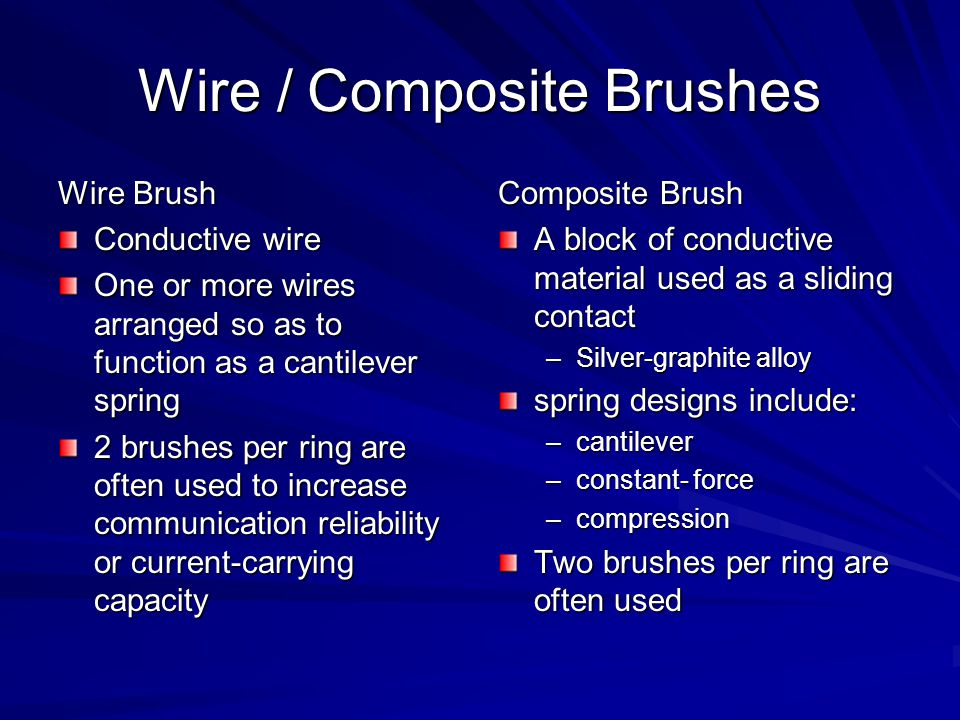 Wire / Composite Brushes Wire Brush Conductive wire One or more wires arranged so as to function as a cantilever spring 2 brushes per ring are often used to increase communication reliability or current-carrying capacity Composite Brush A block of conductive material used as a sliding contact –Silver-graphite alloy spring designs include: –cantilever –constant- force –compression Two brushes per ring are often used