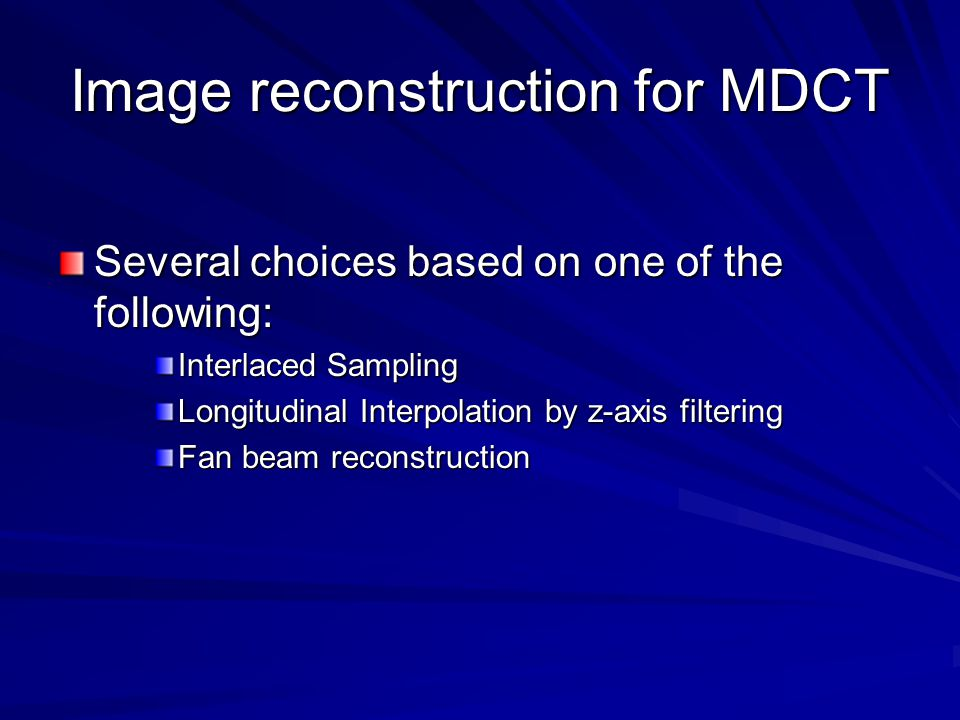 Image reconstruction for MDCT Several choices based on one of the following: Interlaced Sampling Longitudinal Interpolation by z-axis filtering Fan beam reconstruction