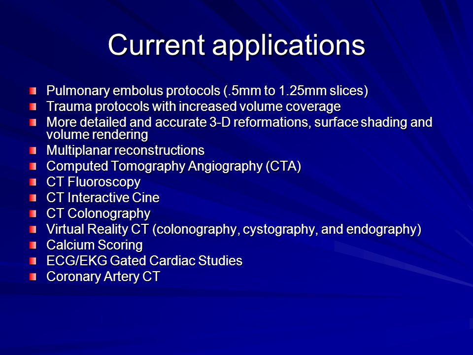 Current applications Pulmonary embolus protocols (.5mm to 1.25mm slices) Trauma protocols with increased volume coverage More detailed and accurate 3-D reformations, surface shading and volume rendering Multiplanar reconstructions Computed Tomography Angiography (CTA) CT Fluoroscopy CT Interactive Cine CT Colonography Virtual Reality CT (colonography, cystography, and endography) Calcium Scoring ECG/EKG Gated Cardiac Studies Coronary Artery CT