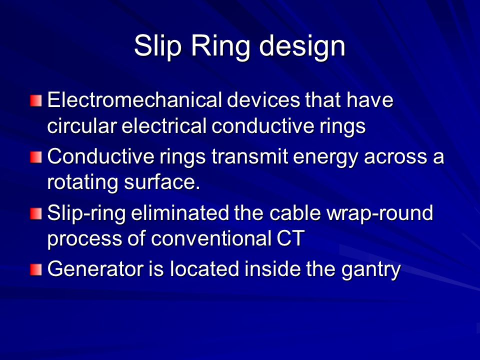 Slip Ring design Electromechanical devices that have circular electrical conductive rings Conductive rings transmit energy across a rotating surface.