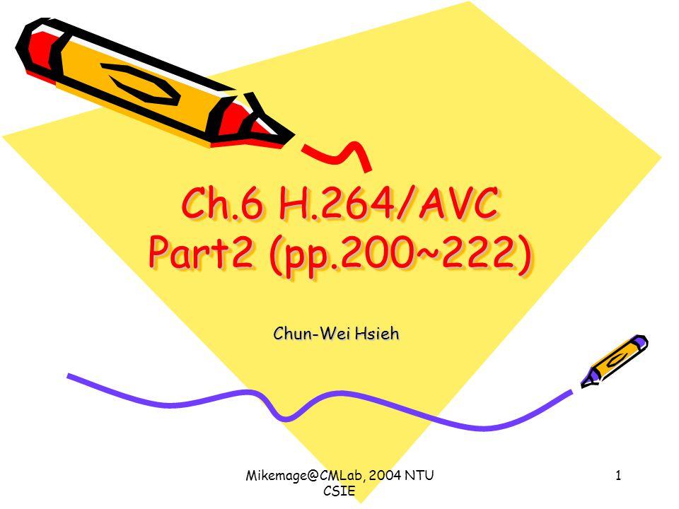 Mikemage@CMLab, 2004 NTU CSIE 1 Ch.6 H.264/AVC Part2 (pp.200~222) Chun-Wei Hsieh