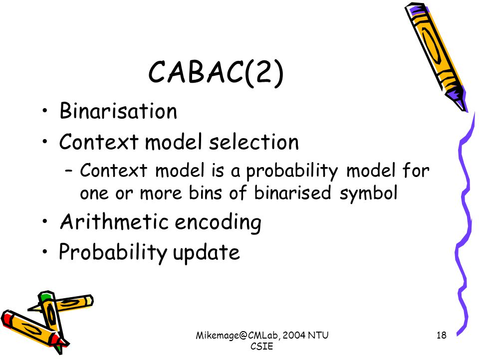 Mikemage@CMLab, 2004 NTU CSIE 18 CABAC(2) Binarisation Context model selection –Context model is a probability model for one or more bins of binarised symbol Arithmetic encoding Probability update