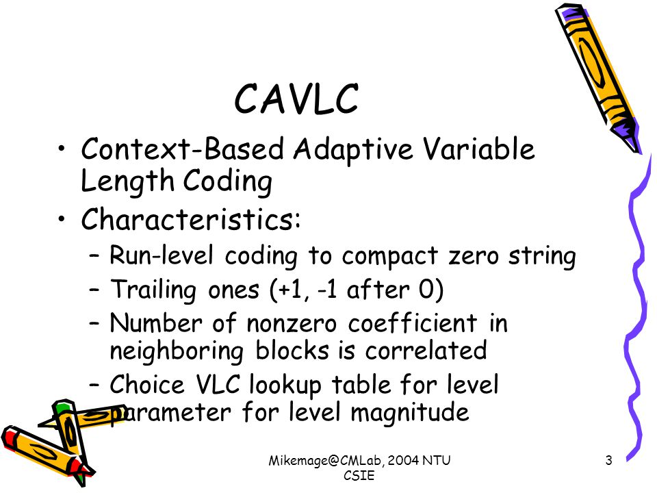 Mikemage@CMLab, 2004 NTU CSIE 3 CAVLC Context-Based Adaptive Variable Length Coding Characteristics: –Run-level coding to compact zero string –Trailing ones (+1, -1 after 0) –Number of nonzero coefficient in neighboring blocks is correlated –Choice VLC lookup table for level parameter for level magnitude