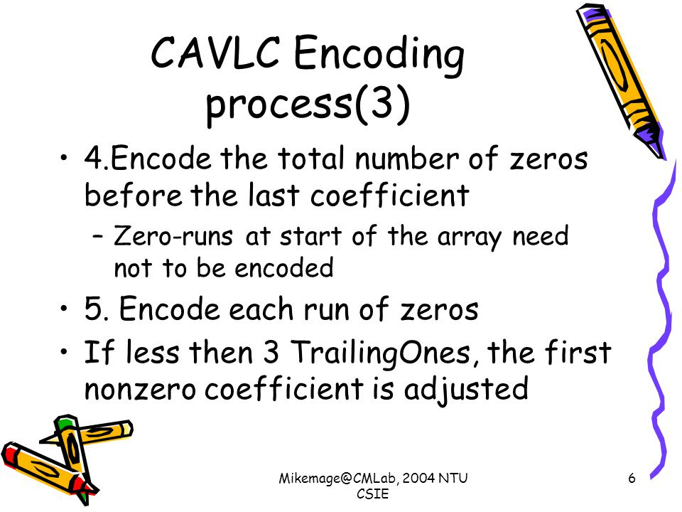 Mikemage@CMLab, 2004 NTU CSIE 6 CAVLC Encoding process(3) 4.Encode the total number of zeros before the last coefficient –Zero-runs at start of the array need not to be encoded 5.