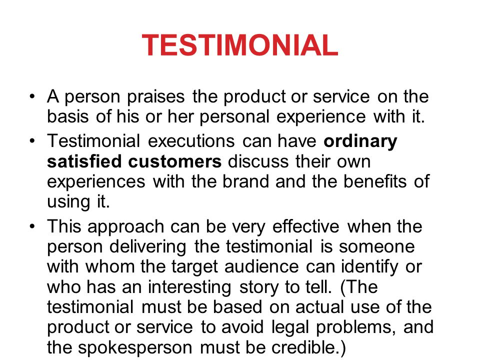 TESTIMONIAL A person praises the product or service on the basis of his or her personal experience with it. Testimonial executions can have ordinary s