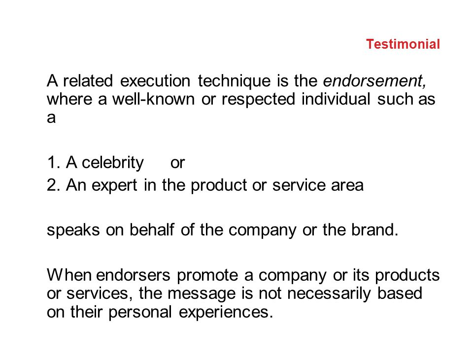 Testimonial A related execution technique is the endorsement, where a well-known or respected individual such as a 1. A celebrity or 2. An expert in t