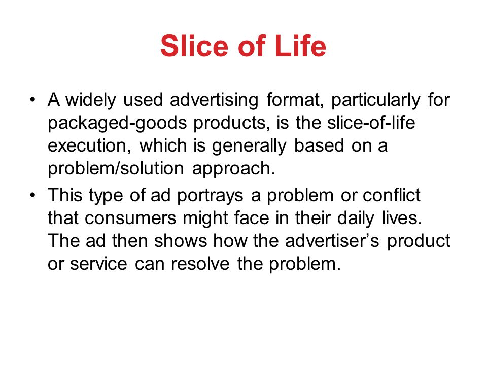 Slice of Life A widely used advertising format, particularly for packaged-goods products, is the slice-of-life execution, which is generally based on a problem/solution approach.