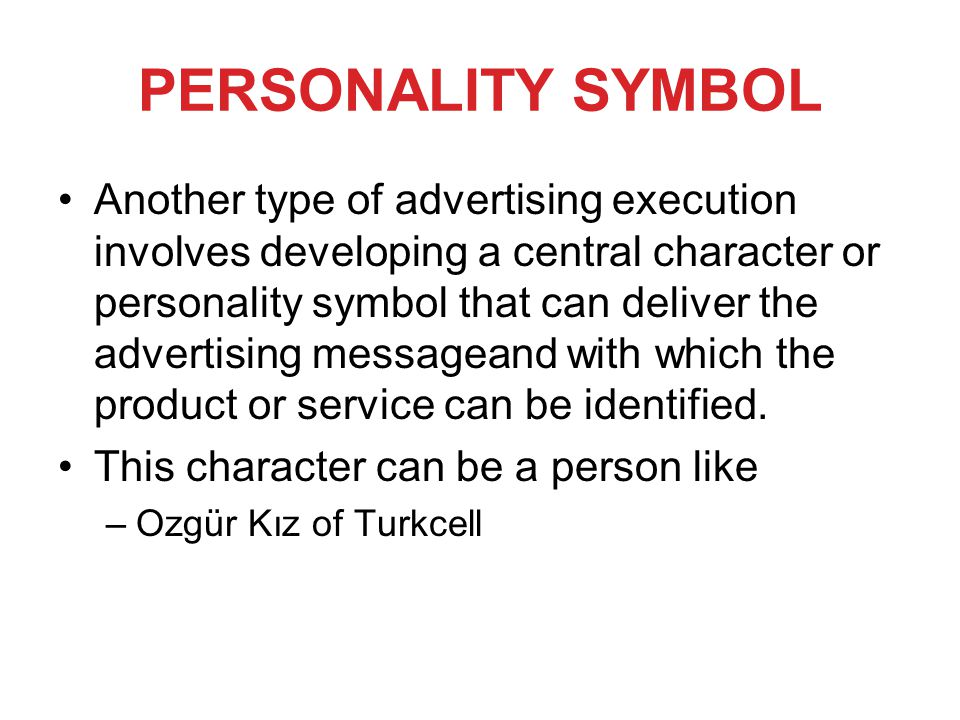 PERSONALITY SYMBOL Another type of advertising execution involves developing a central character or personality symbol that can deliver the advertising messageand with which the product or service can be identified.