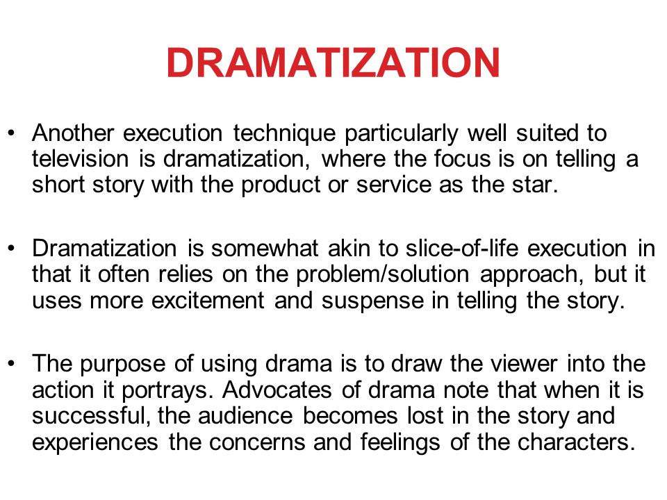 DRAMATIZATION Another execution technique particularly well suited to television is dramatization, where the focus is on telling a short story with the product or service as the star.