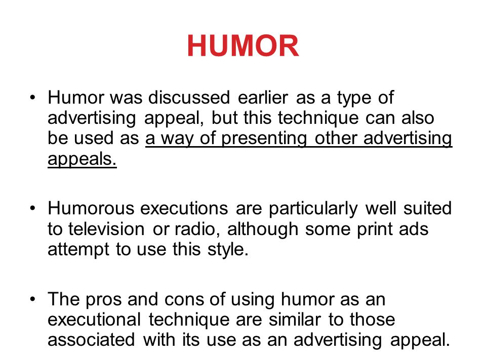 HUMOR Humor was discussed earlier as a type of advertising appeal, but this technique can also be used as a way of presenting other advertising appeals.