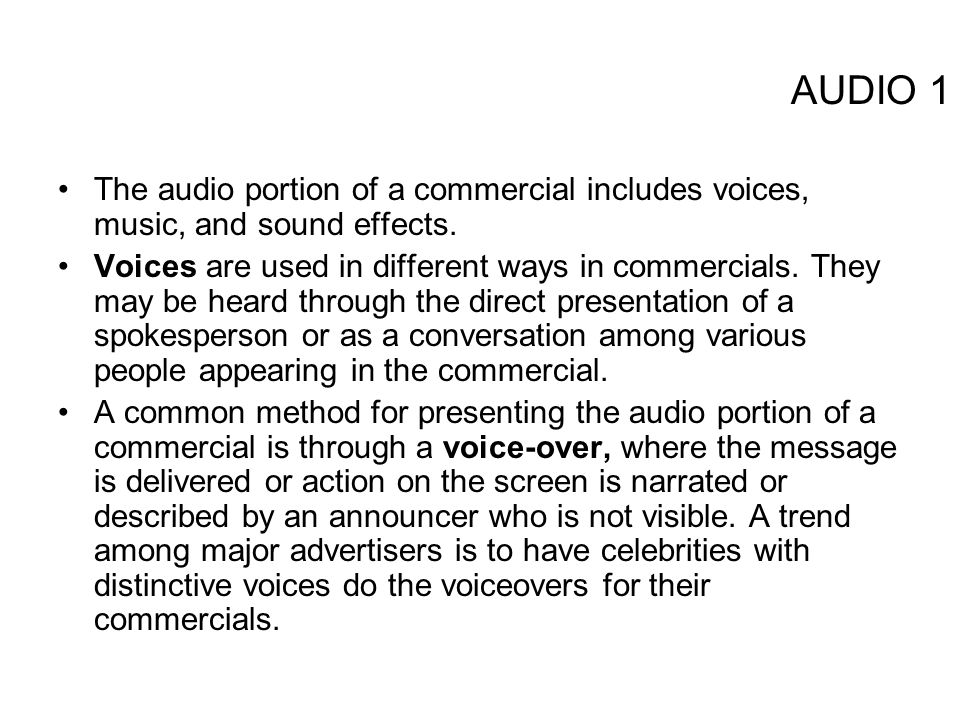AUDIO 1 The audio portion of a commercial includes voices, music, and sound effects. Voices are used in different ways in commercials. They may be hea