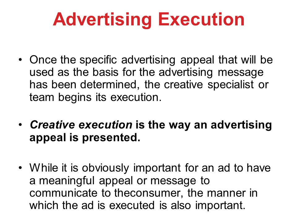 Advertising Execution Once the specific advertising appeal that will be used as the basis for the advertising message has been determined, the creativ