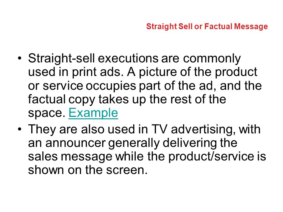 Straight Sell or Factual Message Straight-sell executions are commonly used in print ads. A picture of the product or service occupies part of the ad,