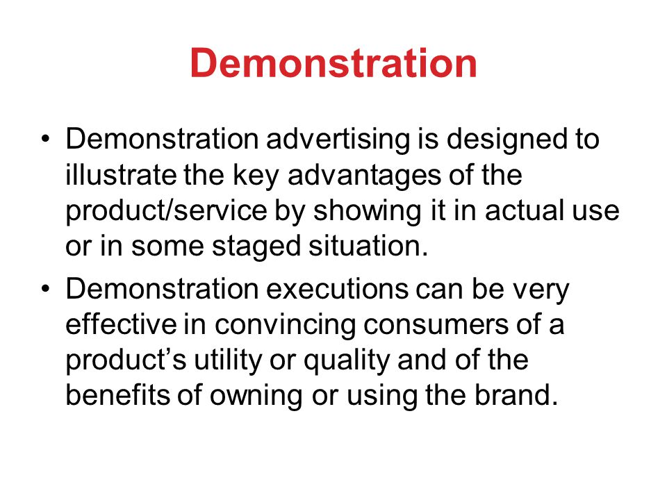 Demonstration Demonstration advertising is designed to illustrate the key advantages of the product/service by showing it in actual use or in some staged situation.