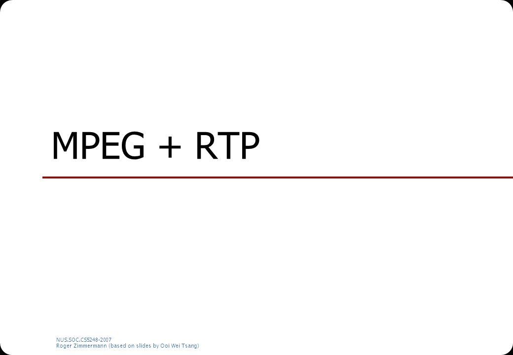 NUS.SOC.CS5248-2007 Roger Zimmermann (based on slides by Ooi Wei Tsang) MPEG + RTP