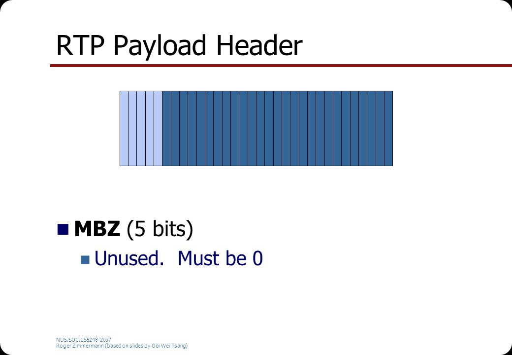NUS.SOC.CS5248-2007 Roger Zimmermann (based on slides by Ooi Wei Tsang) RTP Payload Header MBZ (5 bits) Unused. Must be 0