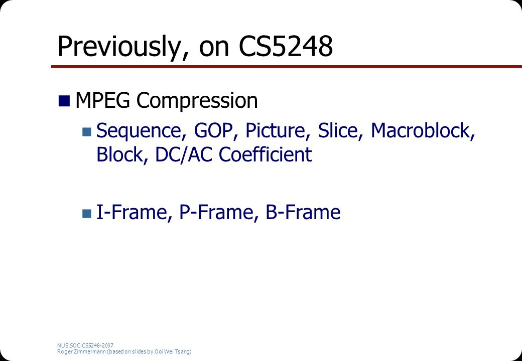 NUS.SOC.CS5248-2007 Roger Zimmermann (based on slides by Ooi Wei Tsang) Previously, on CS5248 MPEG Compression Sequence, GOP, Picture, Slice, Macroblock, Block, DC/AC Coefficient I-Frame, P-Frame, B-Frame