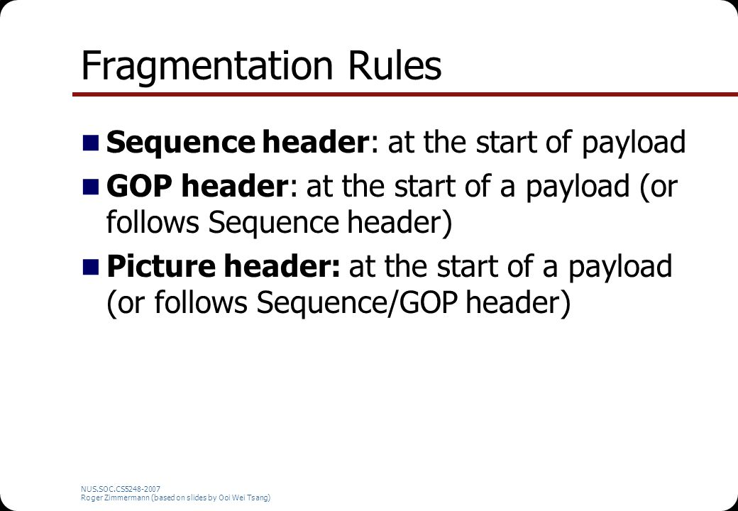 NUS.SOC.CS5248-2007 Roger Zimmermann (based on slides by Ooi Wei Tsang) Fragmentation Rules Sequence header: at the start of payload GOP header: at the start of a payload (or follows Sequence header) Picture header: at the start of a payload (or follows Sequence/GOP header)