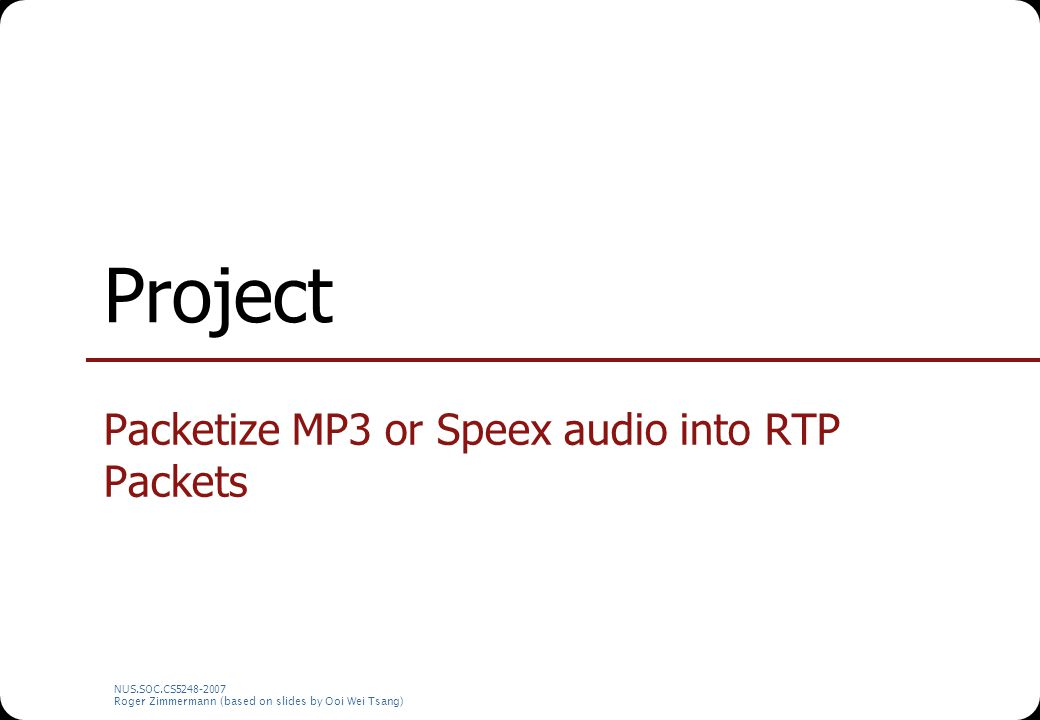 NUS.SOC.CS5248-2007 Roger Zimmermann (based on slides by Ooi Wei Tsang) Project Packetize MP3 or Speex audio into RTP Packets