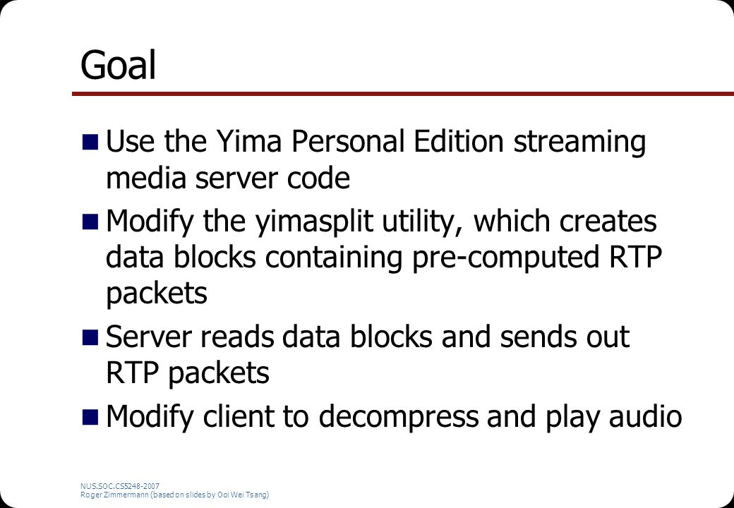 NUS.SOC.CS5248-2007 Roger Zimmermann (based on slides by Ooi Wei Tsang) Goal Use the Yima Personal Edition streaming media server code Modify the yimasplit utility, which creates data blocks containing pre-computed RTP packets Server reads data blocks and sends out RTP packets Modify client to decompress and play audio