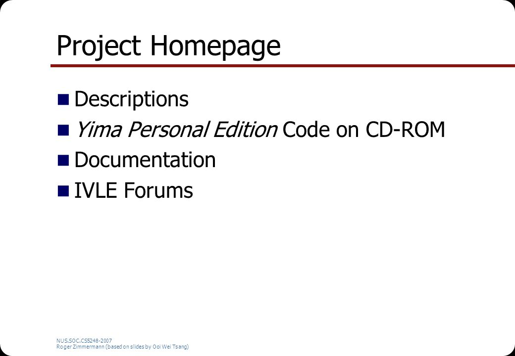 NUS.SOC.CS5248-2007 Roger Zimmermann (based on slides by Ooi Wei Tsang) Project Homepage Descriptions Yima Personal Edition Code on CD-ROM Documentati