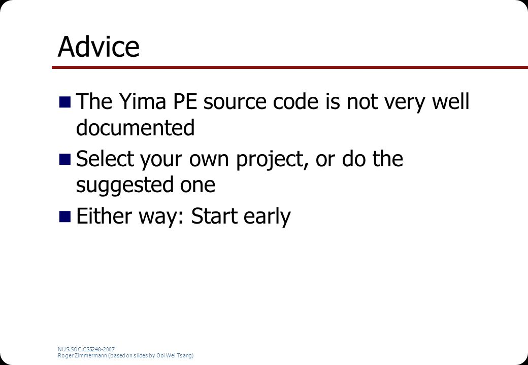 NUS.SOC.CS5248-2007 Roger Zimmermann (based on slides by Ooi Wei Tsang) Advice The Yima PE source code is not very well documented Select your own pro