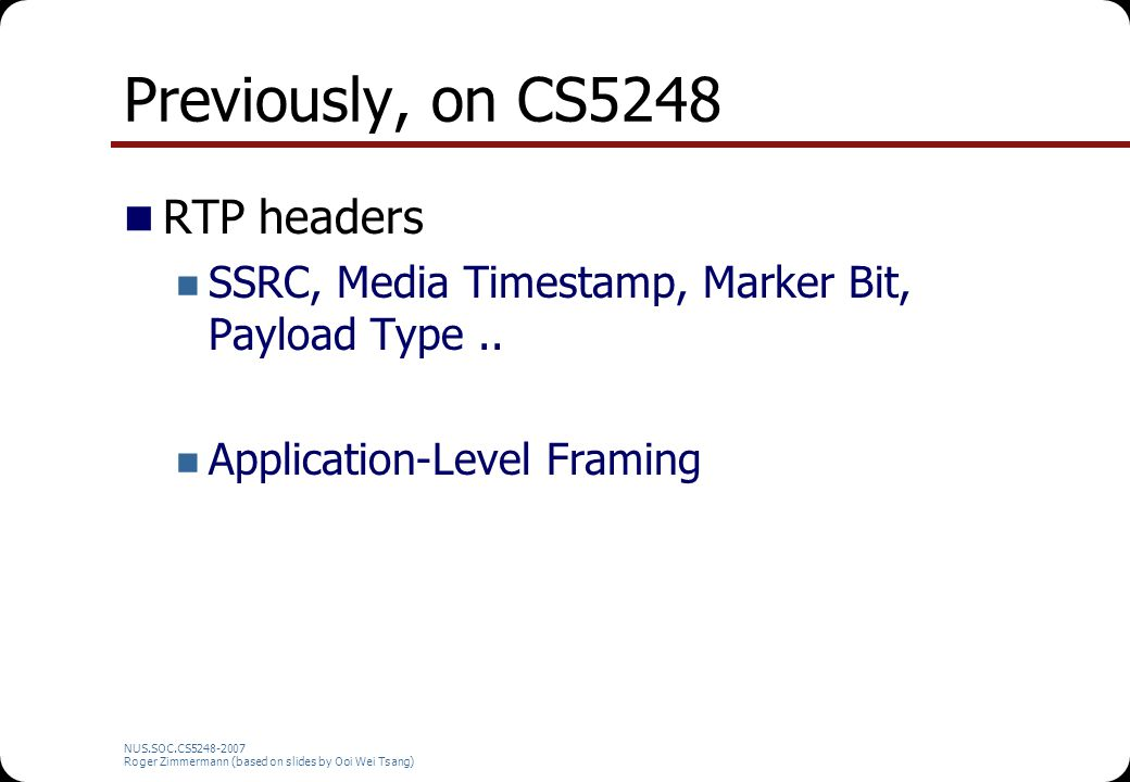 NUS.SOC.CS5248-2007 Roger Zimmermann (based on slides by Ooi Wei Tsang) Previously, on CS5248 RTP headers SSRC, Media Timestamp, Marker Bit, Payload Type..