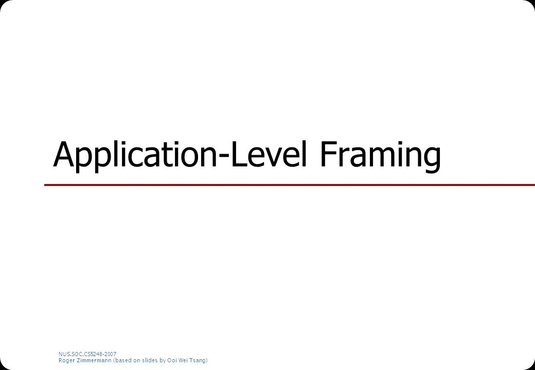 NUS.SOC.CS5248-2007 Roger Zimmermann (based on slides by Ooi Wei Tsang) Application-Level Framing