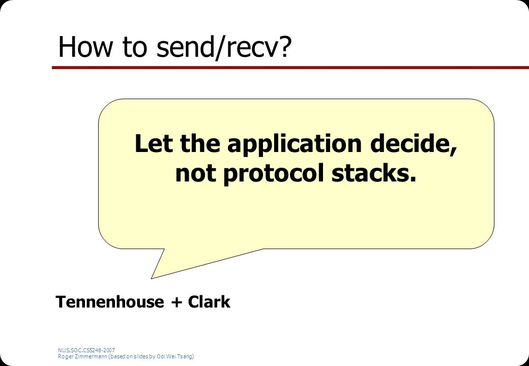 NUS.SOC.CS5248-2007 Roger Zimmermann (based on slides by Ooi Wei Tsang) How to send/recv? Let the application decide, not protocol stacks. Tennenhouse