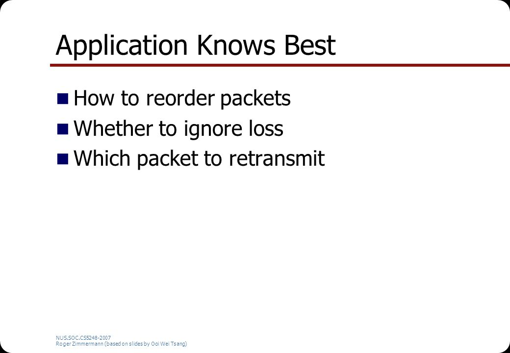 NUS.SOC.CS5248-2007 Roger Zimmermann (based on slides by Ooi Wei Tsang) Application Data Unit (ADU) Can be processed individually, even out-of- order Unit of error-recovery If part of an ADU is lost, the whole ADU is considered lost 8-Bit PCM audio: 1 ADU = 1 Byte MPEG1 Video: 1 ADU =