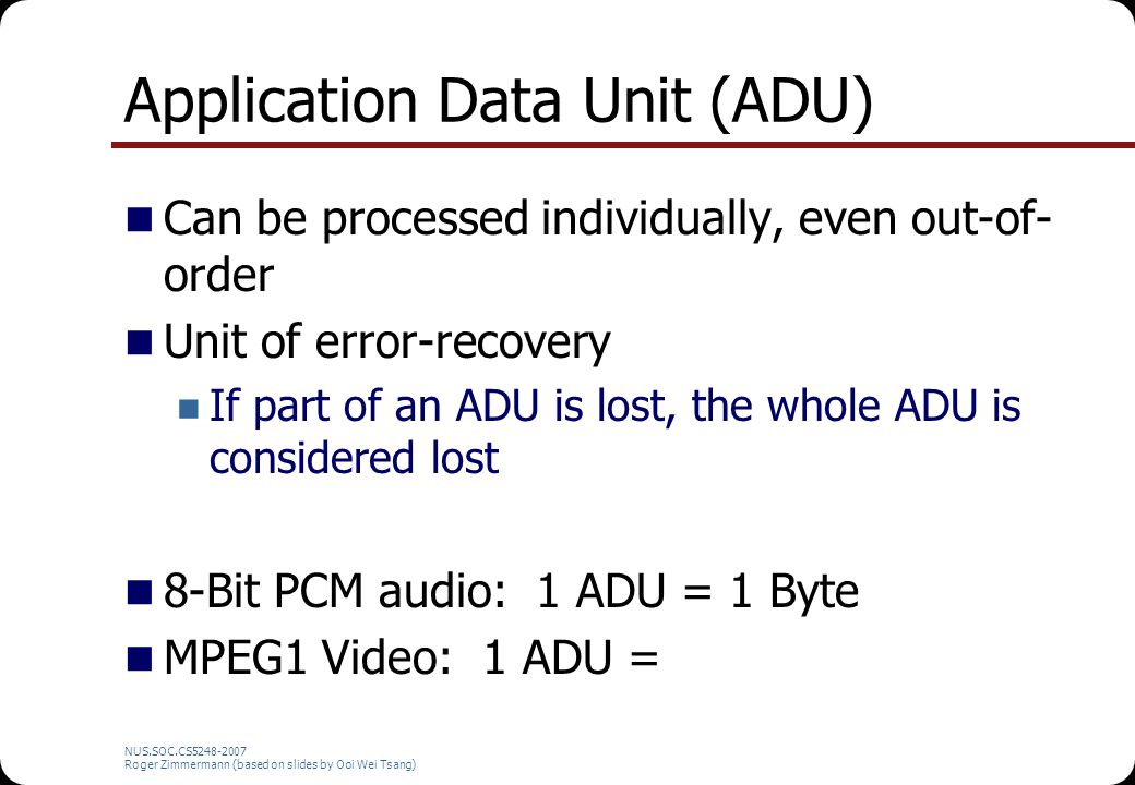 NUS.SOC.CS5248-2007 Roger Zimmermann (based on slides by Ooi Wei Tsang) Application Data Unit (ADU) Can be processed individually, even out-of- order