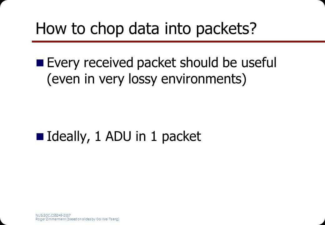 NUS.SOC.CS5248-2007 Roger Zimmermann (based on slides by Ooi Wei Tsang) How to chop data into packets? Every received packet should be useful (even in
