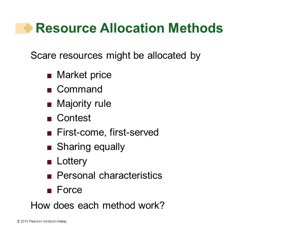 Resource Allocation Methods Scare resources might be allocated by  Market price  Command  Majority rule  Contest  First-come, first-served  Sharing equally  Lottery  Personal characteristics  Force How does each method work?