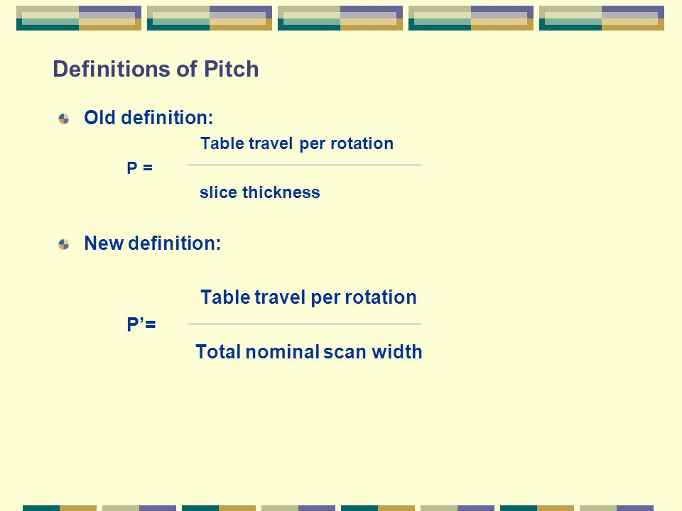 Definitions of Pitch Old definition: Table travel per rotation P = slice thickness New definition: Table travel per rotation P'= Total nominal scan width