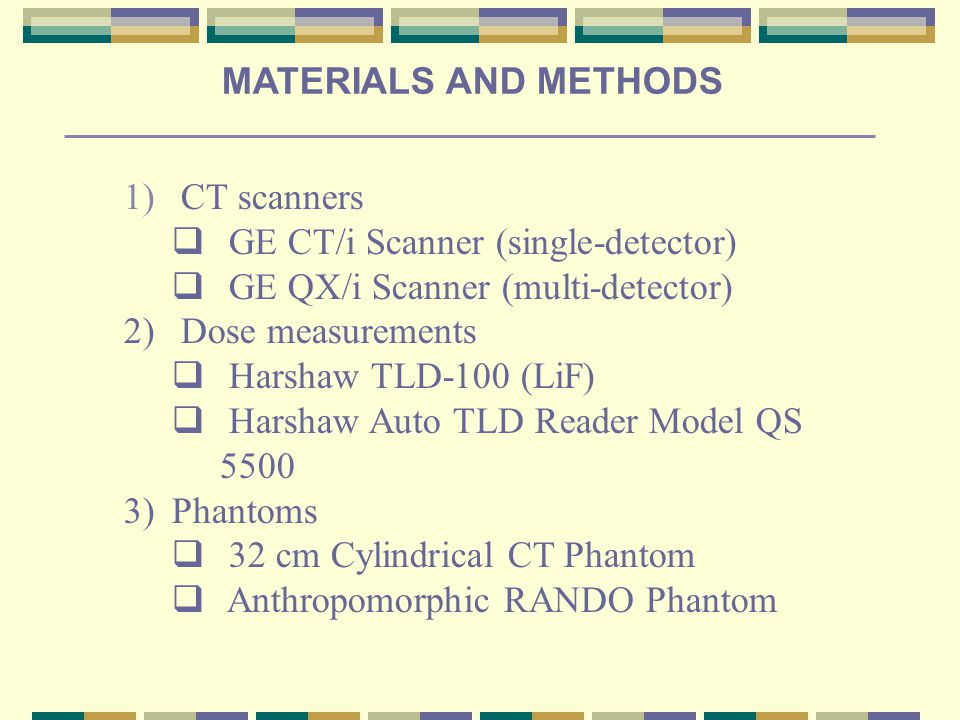 1) CT scanners  GE CT/i Scanner (single-detector)  GE QX/i Scanner (multi-detector) 2) Dose measurements  Harshaw TLD-100 (LiF)  Harshaw Auto TLD Reader Model QS 5500 3)Phantoms  32 cm Cylindrical CT Phantom  Anthropomorphic RANDO Phantom MATERIALS AND METHODS