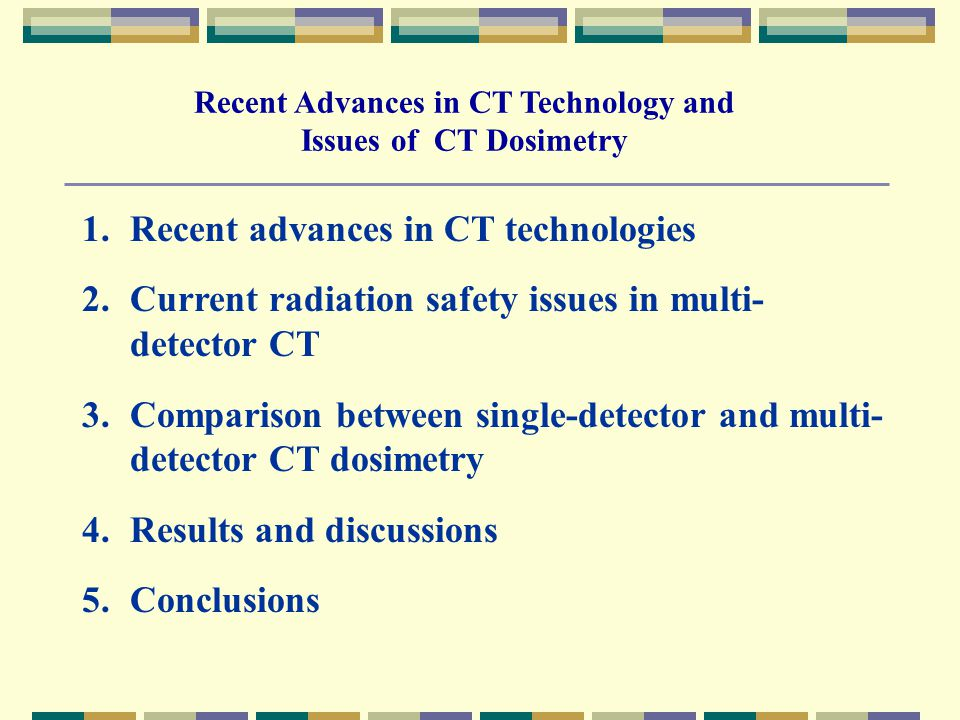 1.Recent advances in CT technologies 2.Current radiation safety issues in multi- detector CT 3.Comparison between single-detector and multi- detector CT dosimetry 4.Results and discussions 5.Conclusions Recent Advances in CT Technology and Issues of CT Dosimetry