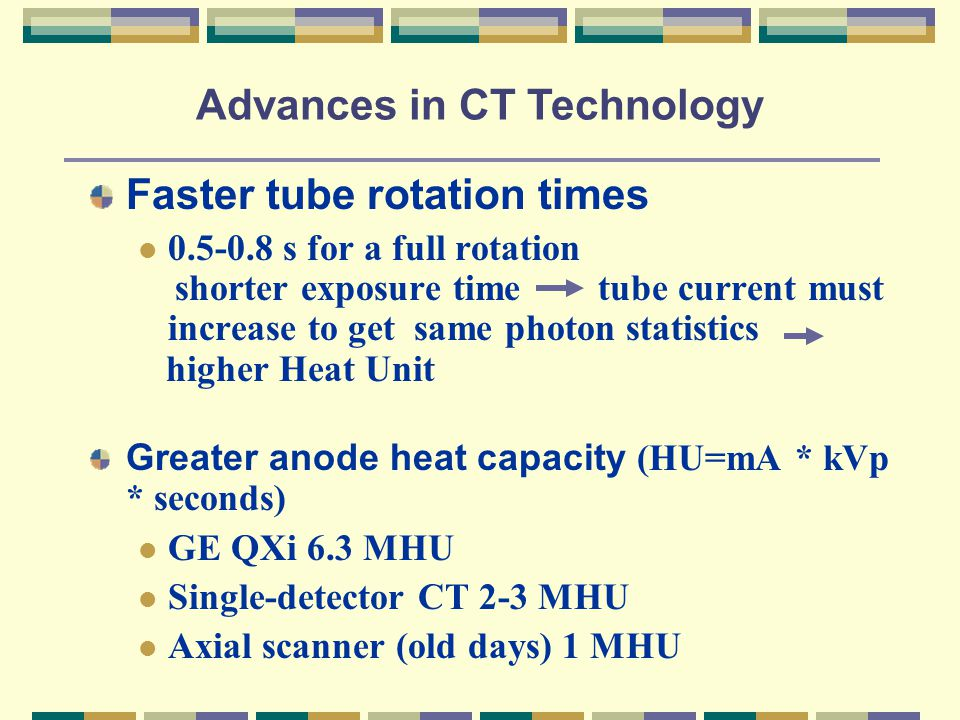 Faster tube rotation times 0.5-0.8 s for a full rotation shorter exposure time tube current must increase to get same photon statistics higher Heat Unit Greater anode heat capacity (HU=mA * kVp * seconds) GE QXi 6.3 MHU Single-detector CT 2-3 MHU Axial scanner (old days) 1 MHU Advances in CT Technology